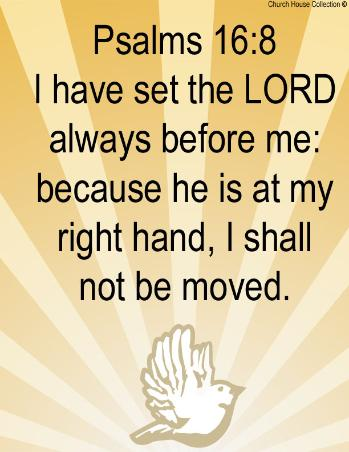 Psalms 16:8  I have set the LORD always before me: because he is at my right hand, I shall not be moved.