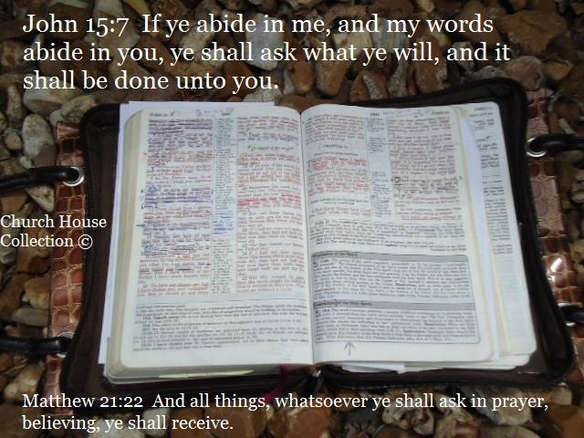 John 15:7 If ye abide in me and my words abide in you ye shall ask what ye will and it shall be done unto you